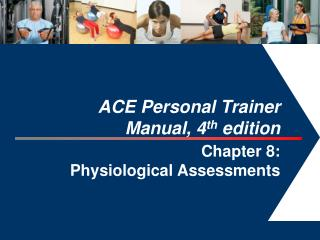 ACE Personal Trainer  Manual, 4 th  edition  Chapter 8:  Physiological Assessments