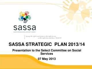 SASSA STRATEGIC PLAN 2013/14 Presentation to the Select Committee on Social Services 07 May 2013