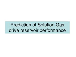 Prediction of Solution Gas drive reservoir performance