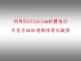 利用 S tellarium 軟體進行 月亮月相的週期性變化觀察