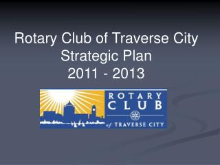 Rotary Club of Traverse City Strategic Plan  2011 - 2013