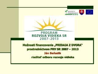 """Možnosti financovania """"PREDAJA Z DVORA"""" prostredníctvom PRV SR 2007 – 2013 Ján Beňadik"""