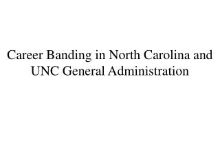 Career Banding in North Carolina and   UNC General Administration