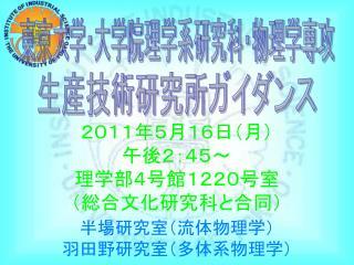 2011年5月16日(月) 午後2:45 〜 理学部4号館1220号室 (総合文化研究科と合同)