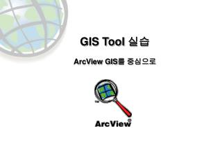 GIS Tool 실습 ArcView GIS 를 중심으로