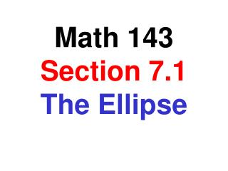 Math 143 Section 7.1 The Ellipse