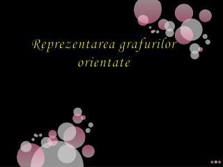 Reprezentarea grafurilor  orientate