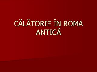 CĂLĂTORIE ÎN ROMA ANTICĂ