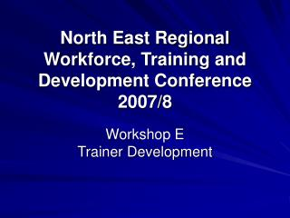 North East Regional Workforce, Training and Development Conference 2007/8
