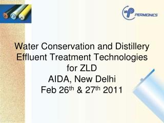 Water Conservation and Distillery Effluent Treatment Technologies for ZLD AIDA, New Delhi Feb 26 th  & 27 th  2011