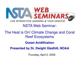 NSTA Web Seminar: The Heat is On! Climate Change and Coral Reef Ecosystems Ocean Acidification