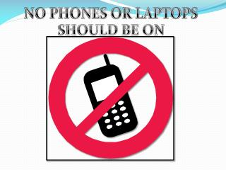 NO PHONES OR LAPTOPS SHOULD BE ON