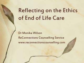 Reflecting on the Ethics of End of Life Care Dr Monika Wilson ReConnections Counselling Service