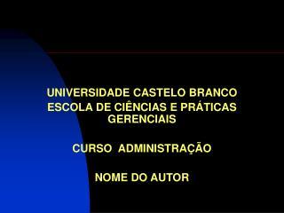UNIVERSIDADE CASTELO BRANCO ESCOLA DE CIÊNCIAS E PRÁTICAS GERENCIAIS CURSO ADMINISTRAÇÃO