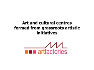 Art and cultural centres formed from grassroots artistic initiatives
