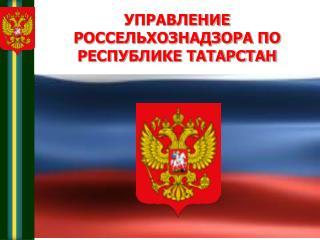 УПРАВЛЕНИЕ РОССЕЛЬХОЗНАДЗОРА ПО РЕСПУБЛИКЕ ТАТАРСТАН
