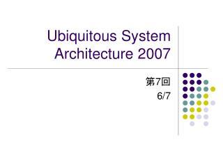 Ubiquitous System Architecture 2007