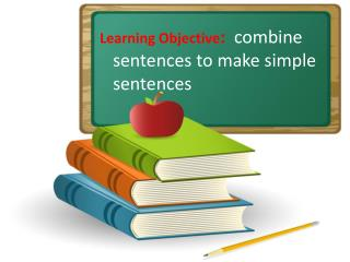 Learning Objective :   combine sentences to make simple sentences