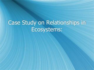 Case Study on Relationships in Ecosystems: