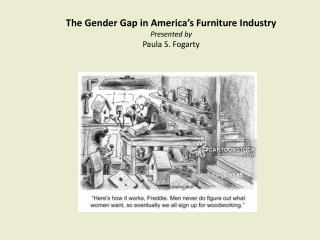 The Gender Gap in America's Furniture Industry Presented by Paula S. Fogarty