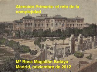 Atención Primaria: el reto de la complejidad Mª Rosa Magallón Botaya Madrid, noviembre de 2012