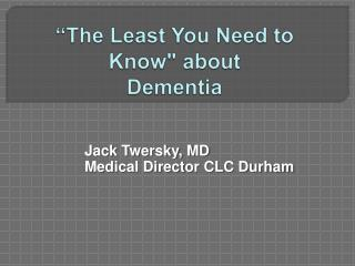 """""""The Least You Need to Know"""" about Dementia"""