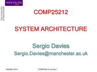 COMP25212 SYSTEM ARCHITECTURE Sergio Davies Sergio.Davies@manchester.ac.uk