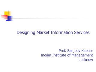 Designing Market Information Services Prof. Sanjeev Kapoor Indian Institute of Management Lucknow