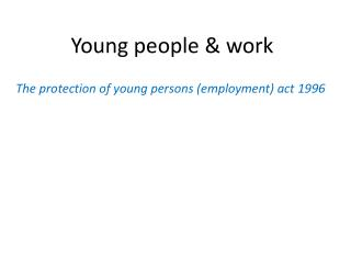 Young people & work The protection of young persons (employment) act 1996