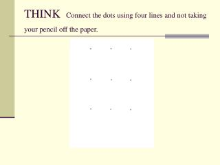 THINK   Connect the dots using four lines and not taking your pencil off the paper.