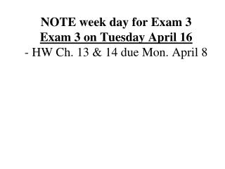 NOTE week day for Exam 3 Exam 3 on Tuesday April 16 - HW Ch. 13 & 14 due Mon. April 8