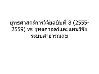 ยุทธศาสตร์การวิจัยฉบับที่ 8 (2555-2559) vs ยุทธศาสตร์และแผนวิจัยระบบสาธารณสุข