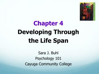 Chapter 4 Developing Through  the Life Span Sara J. Buhl Psychology 101 Cayuga Community College