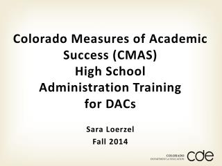 Colorado Measures of Academic Success (CMAS) High School  Administration Training  for DACs