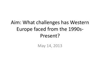 Aim: What challenges has Western Europe faced from the 1990s-Present?