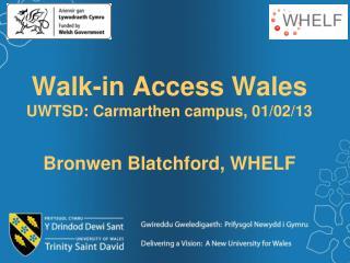 Walk-in Access Wales UWTSD: Carmarthen campus, 01/02/13 Bronwen Blatchford, WHELF