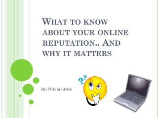 What to know about your online reputation.. And why it matters