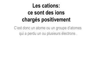 Les cations: ce sont des ions chargés positivement