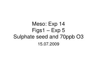 Meso: Exp 14 Figs1 – Exp 5 Sulphate seed and 70ppb O3