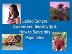 Latino Culture Awareness, Sensitivity  How to Serve this Population