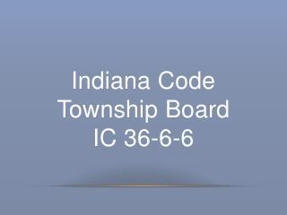 Indiana Code Township B oard IC 36-6-6