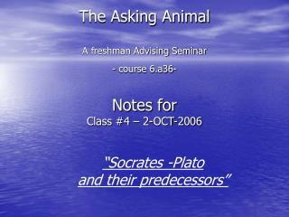 The Asking Animal A freshman Advising Seminar - course 6.a36- Notes for  Class #4 – 2-OCT-2006