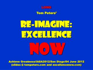 LONG Tom Peters' Re-Imagine: Excellence NOW Achieve Greatness/IASA2012/San Diego/04 June 2012