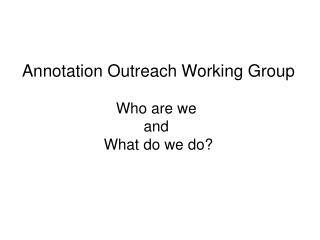 Annotation Outreach Working Group Who are we and What do we do?
