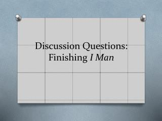 Discussion Questions: Finishing  I Man