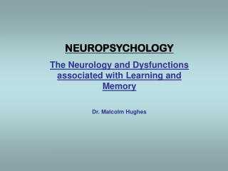 NEUROPSYCHOLOGY The Neurology and Dysfunctions associated with Learning and Memory
