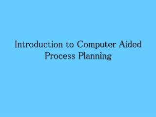Introduction to Computer Aided Process Planning