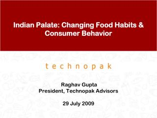 Indian Palate: Changing Food Habits & Consumer Behavior  Raghav Gupta President, Technopak Advisors 29 July 2009