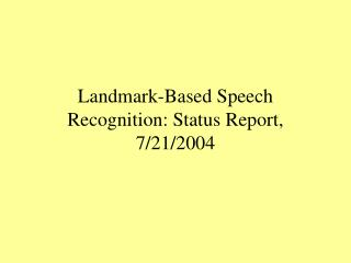 Landmark-Based Speech Recognition: Status Report, 7/21/2004