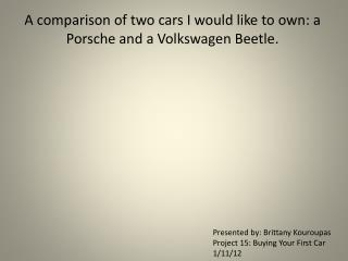 A comparison of two cars I would like to own:  a  Porsche  and  a Volkswagen Beetle.